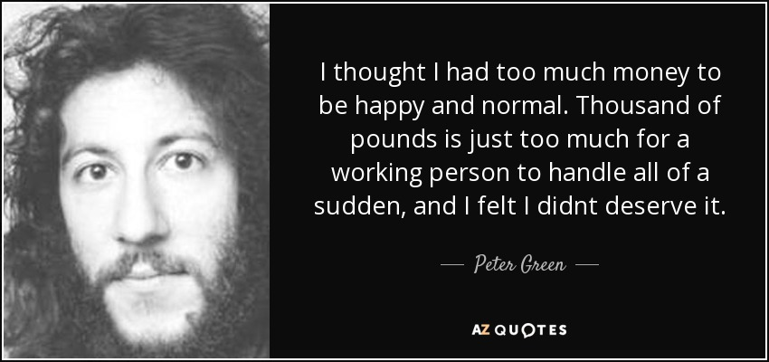 quote_i_thought_i_had_too_much_money_to_be_happy_and_normal_thousand_of_pounds_is_just_too_peter_green_81_90_79