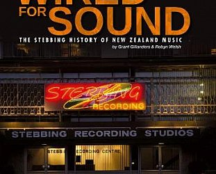 WIRED FOR SOUND: THE STEBBING HISTORY OF NEW ZEALAND MUSIC by GRANT GILLANDERS and ROBYN WELSH