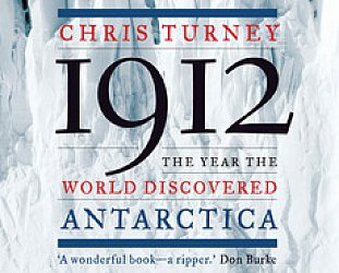 1912: THE YEAR THE WORLD DISCOVERED ANTARCTICA by CHRIS TURNEY