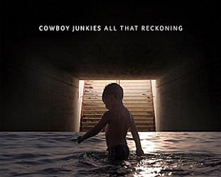 Cowboy Junkies: All That Reckoning (Proper/Southbound)