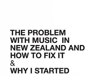 THE PROBLEM WITH MUSIC IN NEW ZEALAND AND HOW TO FIX IT by IAN JORGENSEN