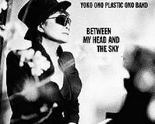 YOKO ONO PLASTIC ONO BAND: BETWEEN MY HEAD AND THE SKY, CONSIDERED (2009): And Yoko got the band to play