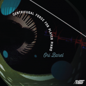 Ori Barel: Centrifugal Force for Player Piano (Albany/digital outlets)