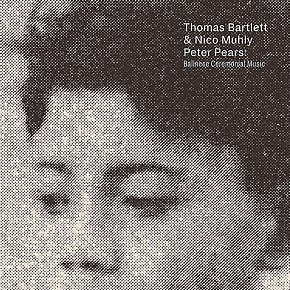 Thomas Bartlett and Nico Muhly: Peter Pears; Balinese Ceremonial Music (Nonesuch/Universal)