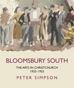BLOOMSBURY SOUTH: THE ARTS IN CHRISTCHURCH 1933 – 1953 by PETER SIMPSON