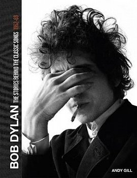 BOB DYLAN: THE STORIES BEHIND THE CLASSIC SONGS 1962-69 by ANDY GILL
