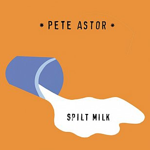 Pete Astor: Spilt Milk (Southbound)
