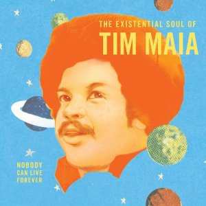 Tim Maia: Nobody Can Live Forever; The Existential Soul of Tim Maia (Luaka Bop)